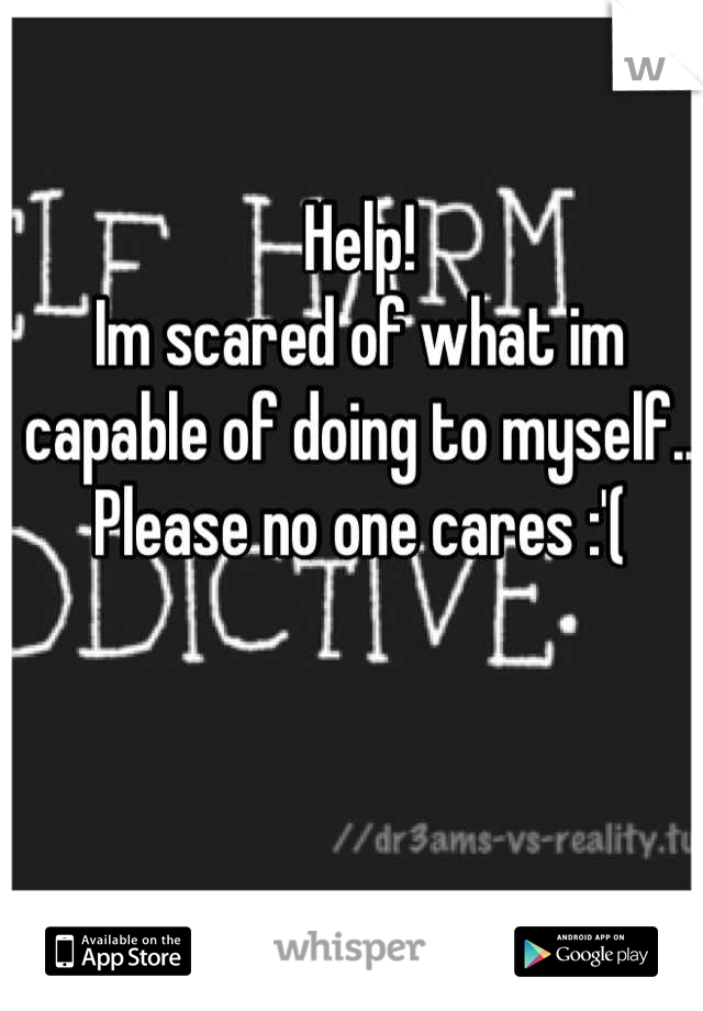 Help!  Im scared of what im capable of doing to myself..  Please no one cares :'(