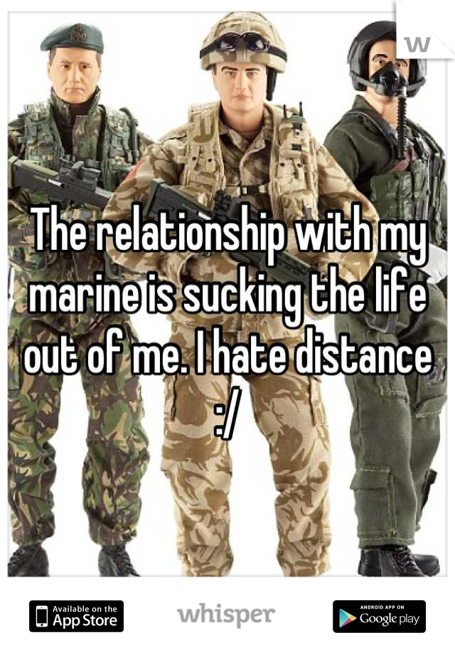 The relationship with my marine is sucking the life out of me. I hate distance :/