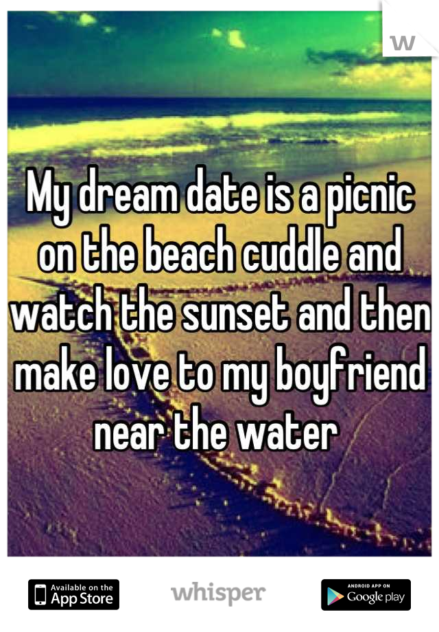 My dream date is a picnic on the beach cuddle and watch the sunset and then make love to my boyfriend near the water