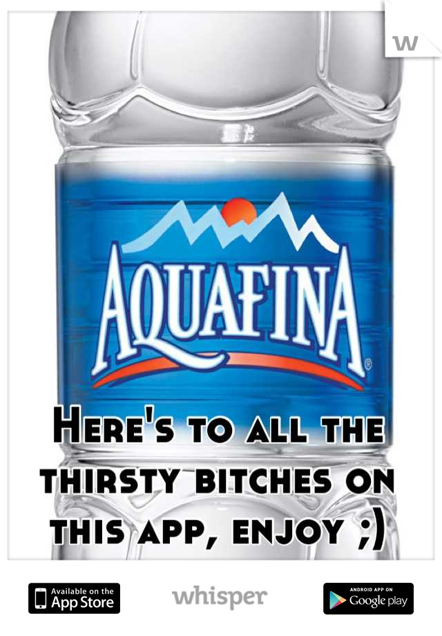 Here's to all the thirsty bitches on this app, enjoy ;)