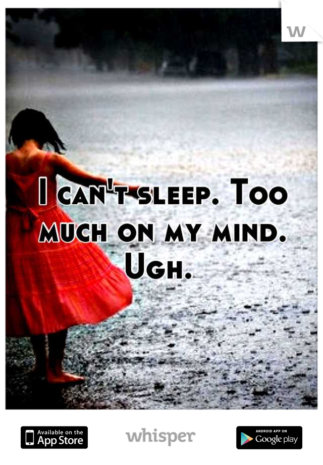 I can't sleep. Too much on my mind. Ugh.