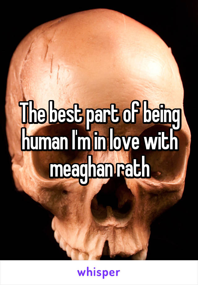The best part of being human I'm in love with meaghan rath