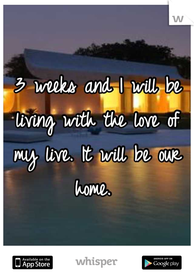 3 weeks and I will be living with the love of my live. It will be our home.