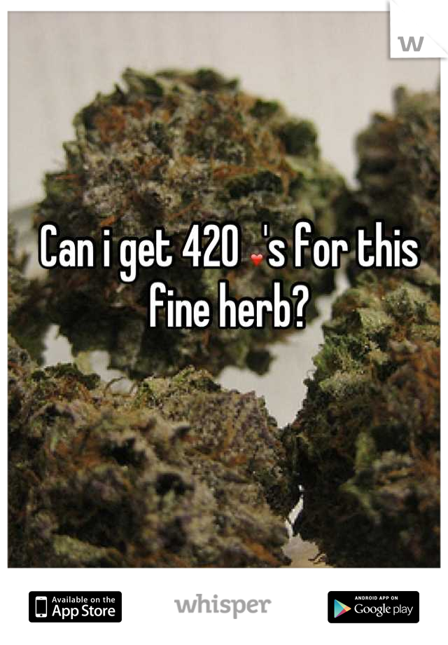 Can i get 420 ❤'s for this fine herb?