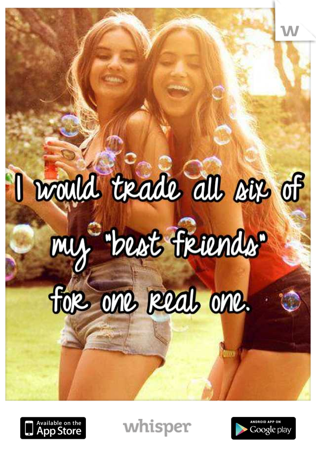 """I would trade all six of my """"best friends""""  for one real one."""