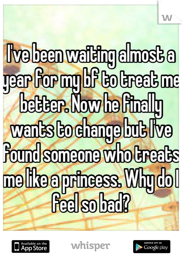 I've been waiting almost a year for my bf to treat me better. Now he finally wants to change but I've found someone who treats me like a princess. Why do I feel so bad?