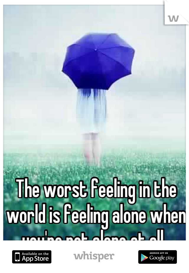 The worst feeling in the world is feeling alone when you're not alone at all.