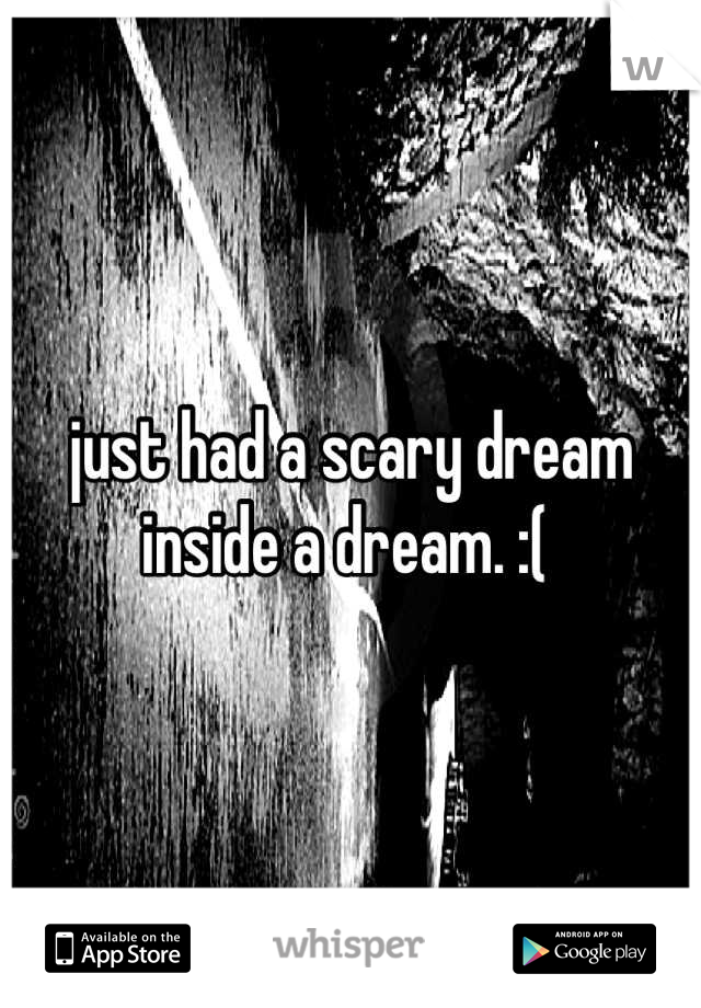 just had a scary dream inside a dream. :(