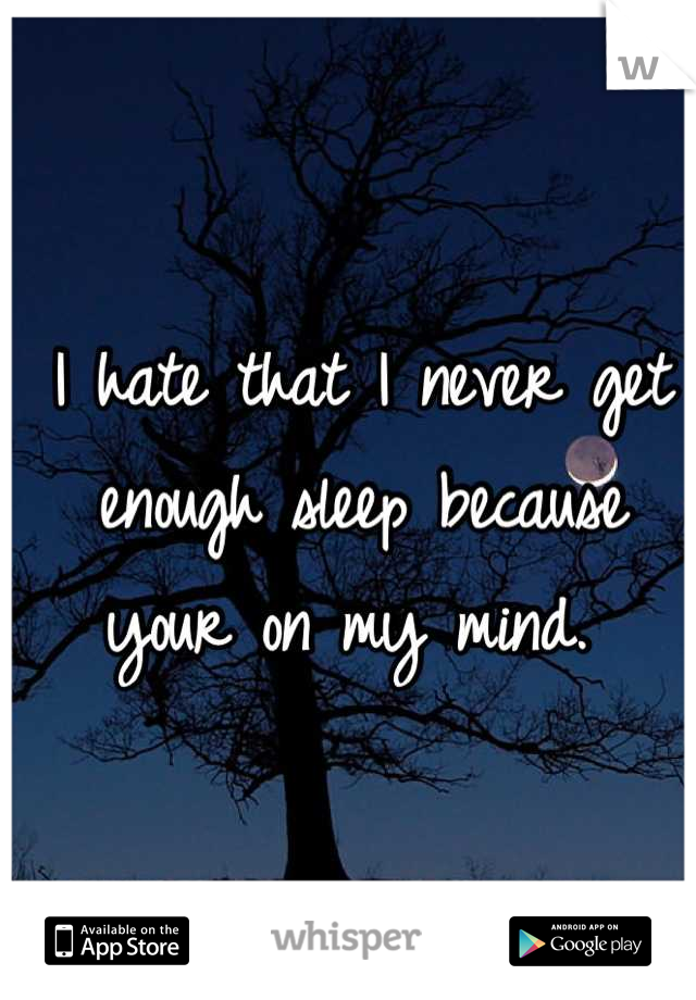 I hate that I never get enough sleep because your on my mind.