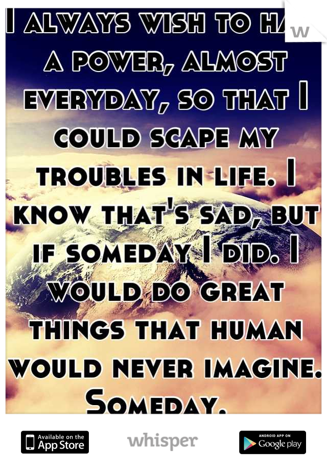 I always wish to have a power, almost everyday, so that I could scape my troubles in life. I know that's sad, but if someday I did. I would do great things that human would never imagine.  Someday.