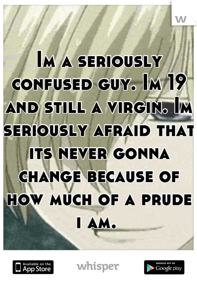 Im a seriously confused guy. Im 19 and still a virgin. Im seriously afraid that its never gonna change because of how much of a prude i am.