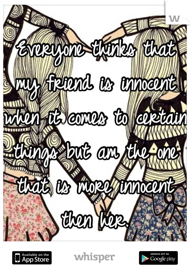 Everyone thinks that my friend is innocent when it comes to certain things but am the one that is more innocent then her.