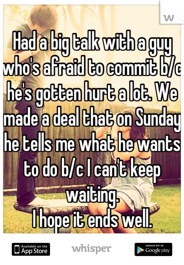 Had a big talk with a guy who's afraid to commit b/c he's gotten hurt a lot. We made a deal that on Sunday he tells me what he wants to do b/c I can't keep waiting. I hope it ends well.