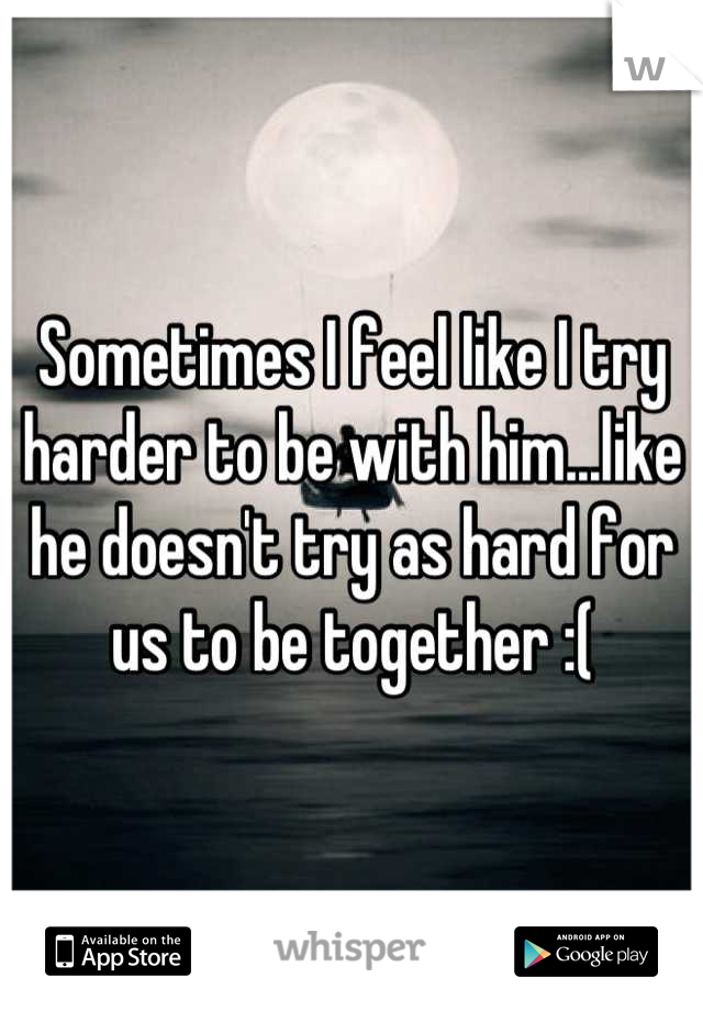 Sometimes I feel like I try harder to be with him...like he doesn't try as hard for us to be together :(