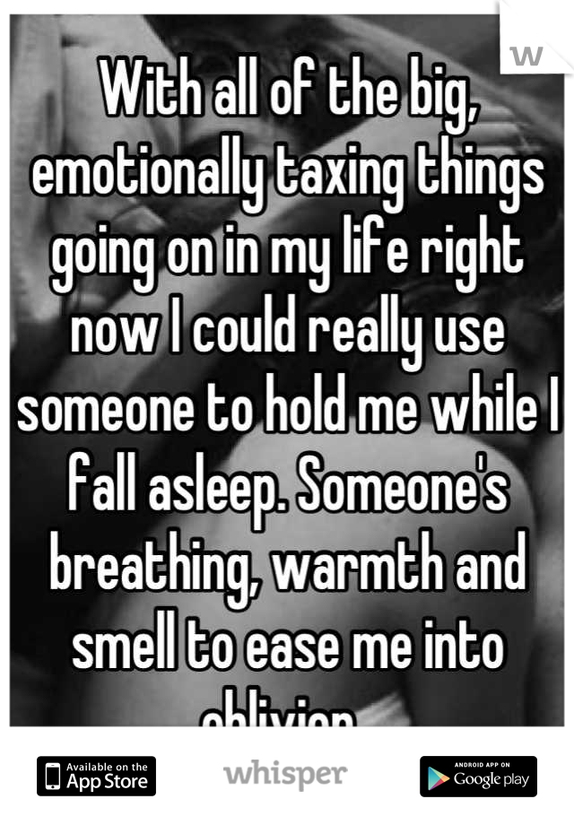 With all of the big, emotionally taxing things going on in my life right now I could really use someone to hold me while I fall asleep. Someone's breathing, warmth and smell to ease me into oblivion.