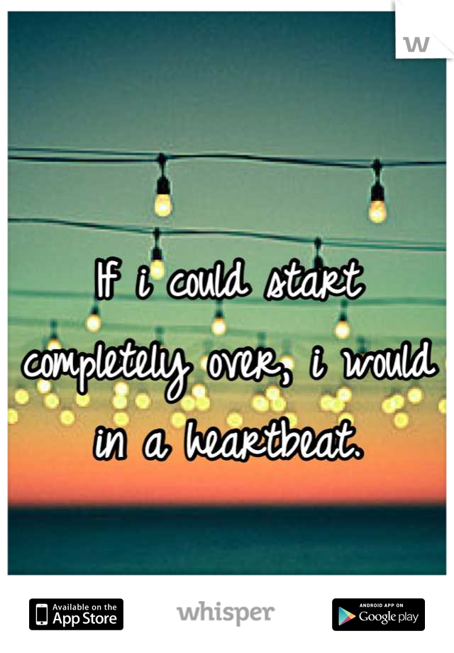 If i could start completely over, i would in a heartbeat.