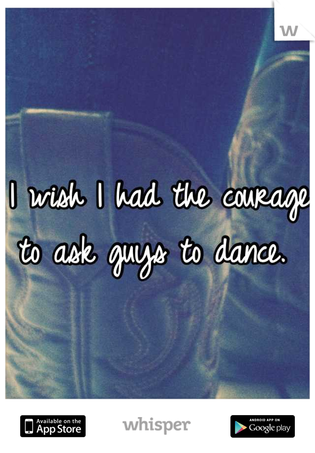 I wish I had the courage to ask guys to dance.