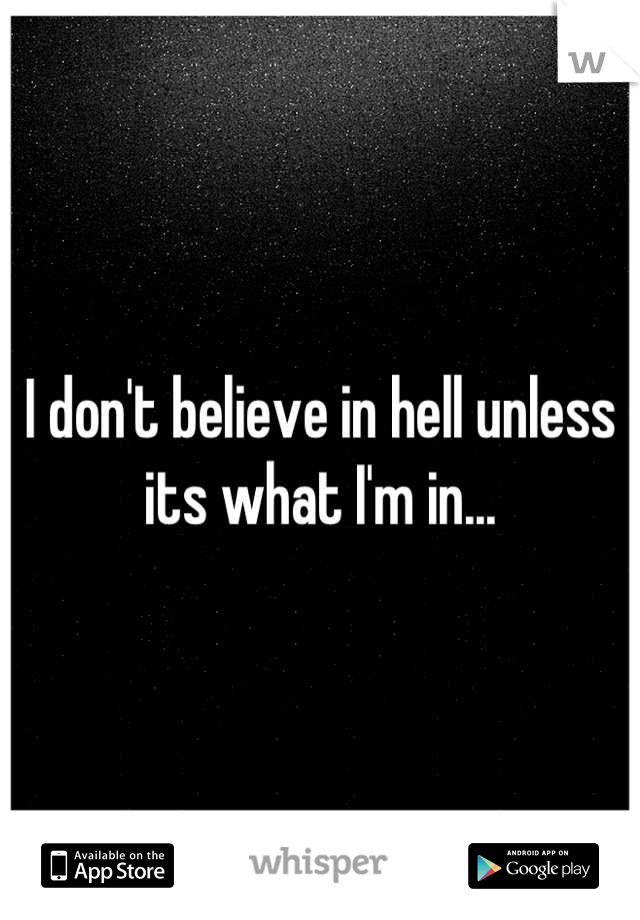 I don't believe in hell unless its what I'm in...