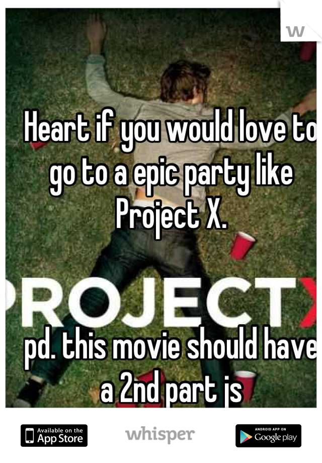 Heart if you would love to go to a epic party like Project X.    pd. this movie should have a 2nd part js