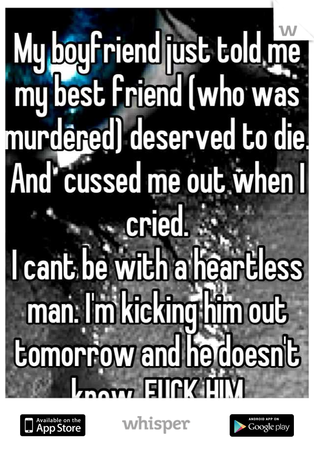 My boyfriend just told me my best friend (who was murdered) deserved to die. And  cussed me out when I cried.  I cant be with a heartless man. I'm kicking him out tomorrow and he doesn't know. FUCK HIM