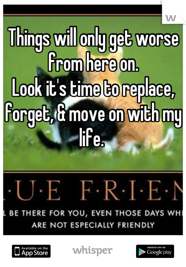 Things will only get worse from here on.  Look it's time to replace, forget, & move on with my life.