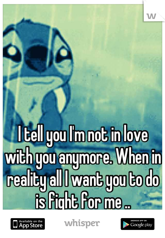 I tell you I'm not in love with you anymore. When in reality all I want you to do is fight for me ..