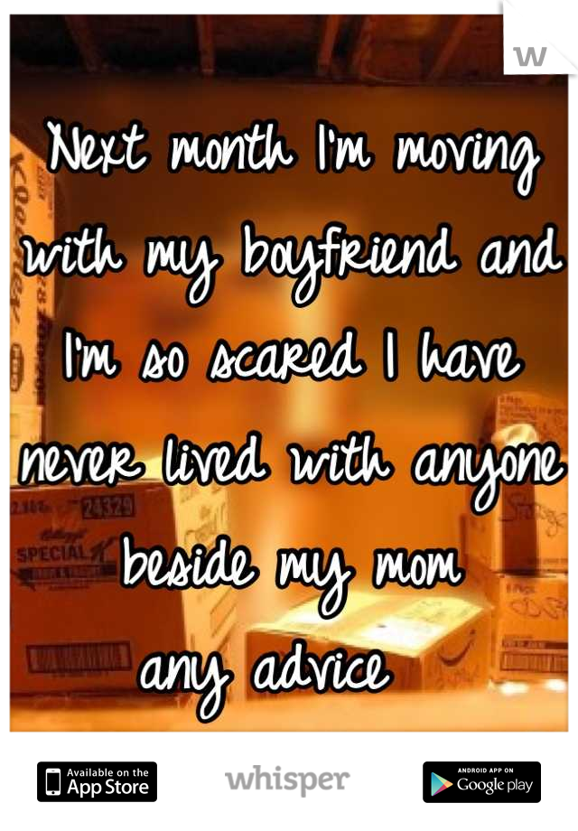 Next month I'm moving with my boyfriend and I'm so scared I have never lived with anyone beside my mom  any advice