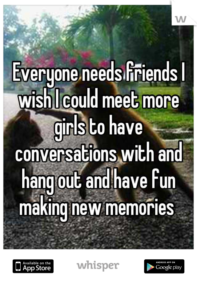 Everyone needs friends I wish I could meet more girls to have conversations with and hang out and have fun making new memories