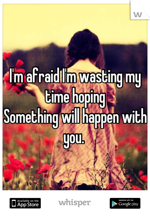 I'm afraid I'm wasting my time hoping Something will happen with you.