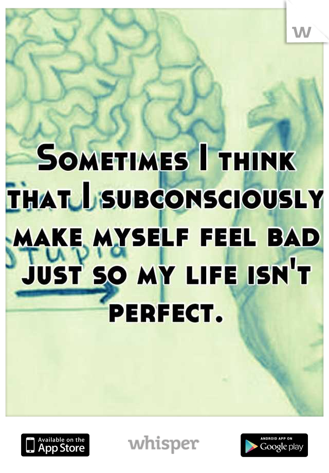 Sometimes I think that I subconsciously make myself feel bad just so my life isn't perfect.