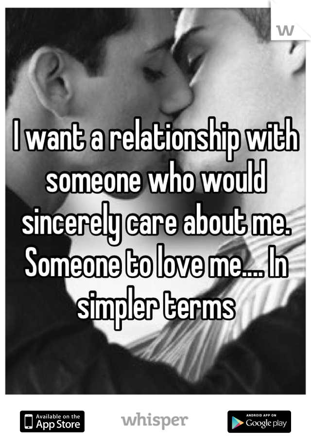I want a relationship with someone who would sincerely care about me. Someone to love me.... In simpler terms