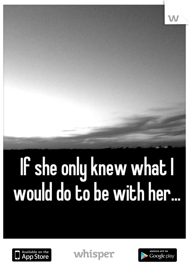 If she only knew what I would do to be with her...