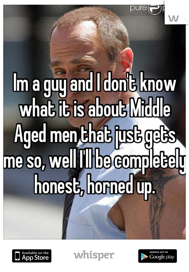Im a guy and I don't know what it is about Middle Aged men that just gets me so, well I'll be completely honest, horned up.