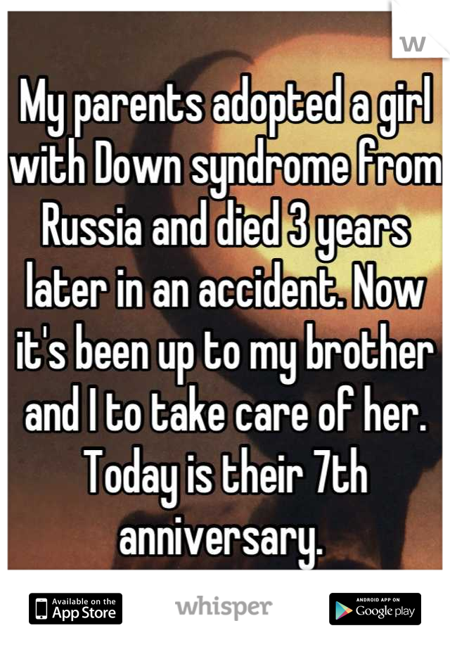 My parents adopted a girl with Down syndrome from Russia and died 3 years later in an accident. Now it's been up to my brother and I to take care of her. Today is their 7th anniversary.