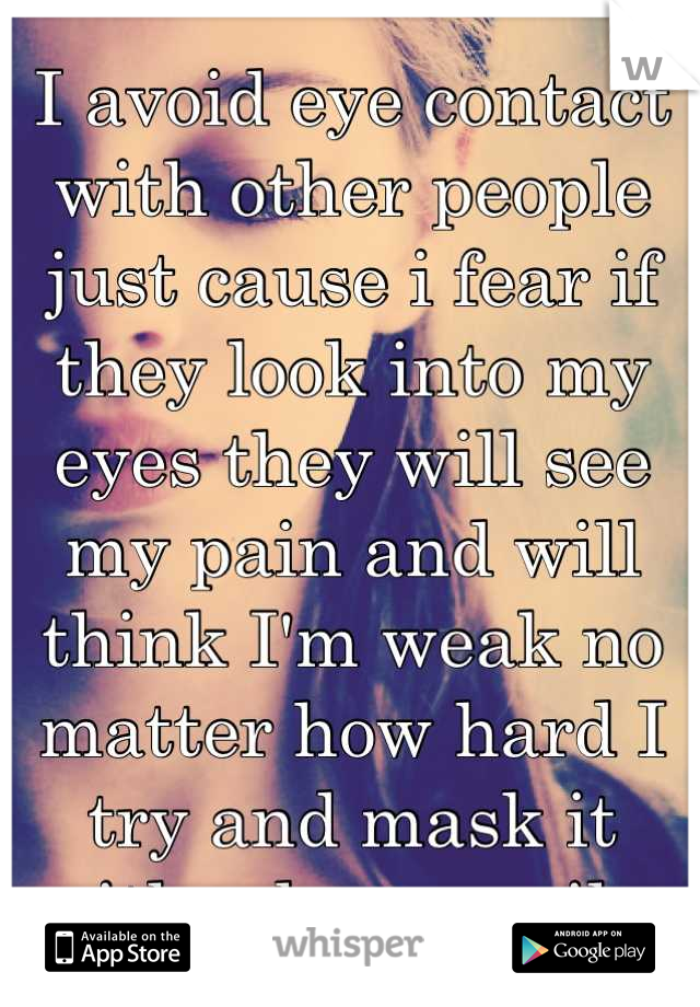 I avoid eye contact with other people just cause i fear if they look into my eyes they will see my pain and will think I'm weak no matter how hard I try and mask it with a huge smile