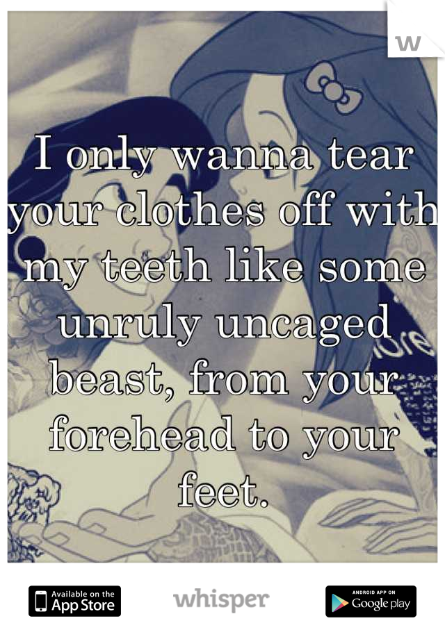 I only wanna tear your clothes off with my teeth like some unruly uncaged beast, from your forehead to your feet.