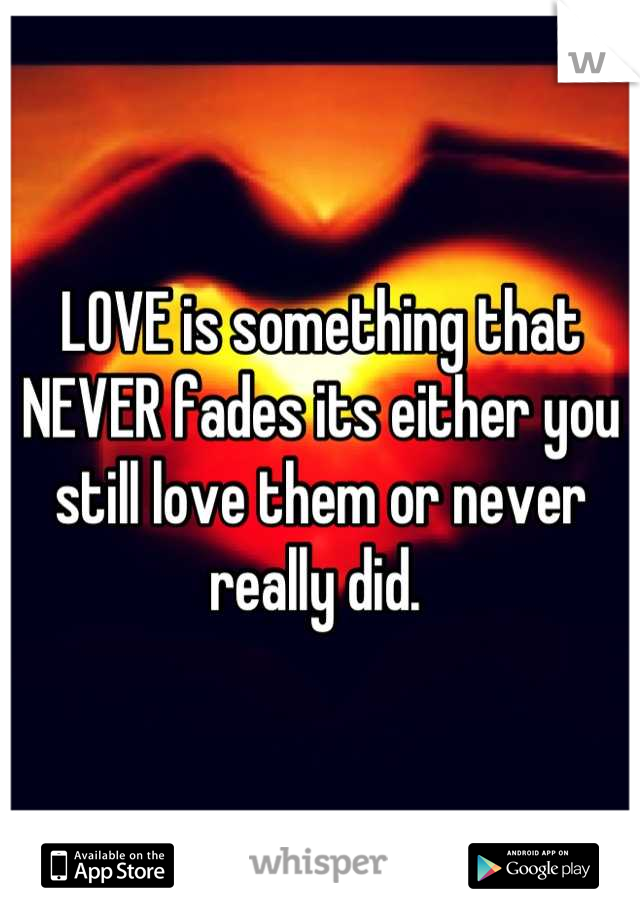 LOVE is something that NEVER fades its either you still love them or never really did.