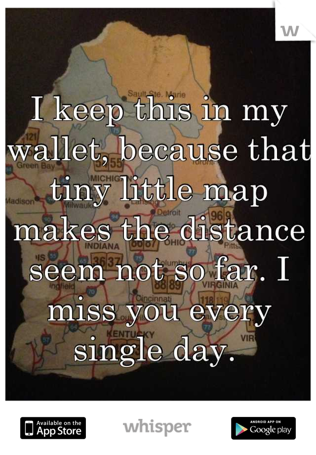 I keep this in my wallet, because that tiny little map makes the distance seem not so far. I miss you every single day.
