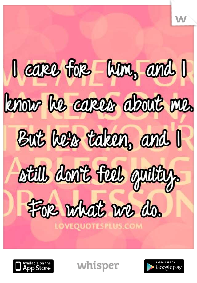 I care for  him, and I know he cares about me. But he's taken, and I still don't feel guilty. For what we do.
