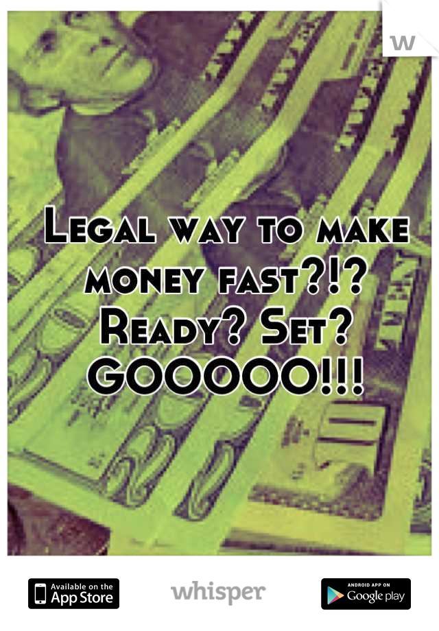 Legal way to make money fast?!? Ready? Set? GOOOOO!!!