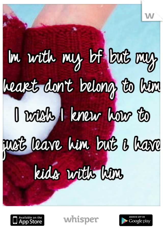 Im with my bf but my heart don't belong to him I wish I knew how to just leave him but i have kids with him