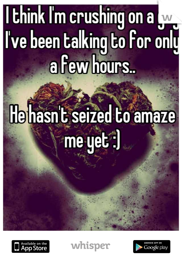 I think I'm crushing on a guy I've been talking to for only a few hours..  He hasn't seized to amaze me yet :)