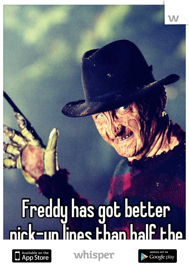 Freddy has got better pick-up lines than half the guys I know.