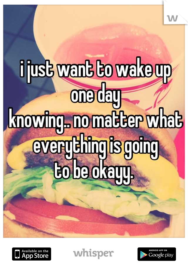 i just want to wake up one day knowing.. no matter what everything is going to be okayy.