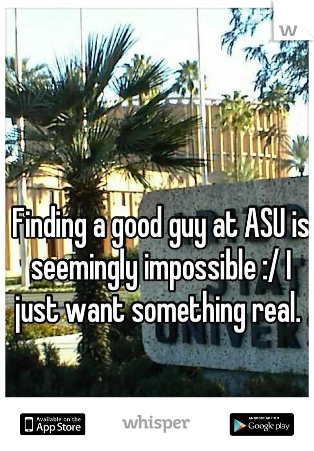 Finding a good guy at ASU is seemingly impossible :/ I just want something real.
