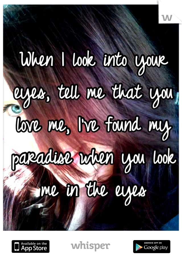 When I look into your eyes, tell me that you love me, I've found my paradise when you look me in the eyes