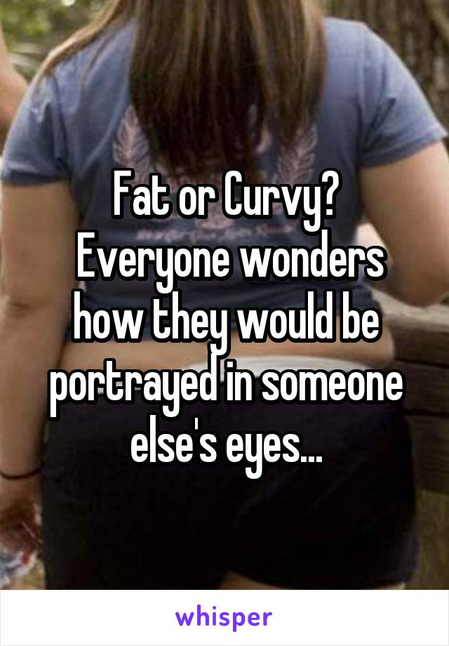 Fat or Curvy?  Everyone wonders how they would be portrayed in someone else's eyes...