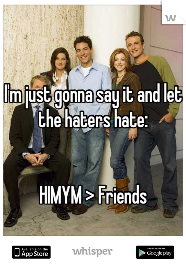 I'm just gonna say it and let the haters hate:   HIMYM > Friends