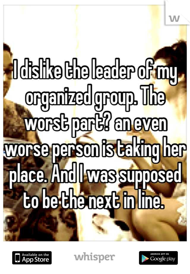 I dislike the leader of my organized group. The worst part? an even worse person is taking her place. And I was supposed to be the next in line.