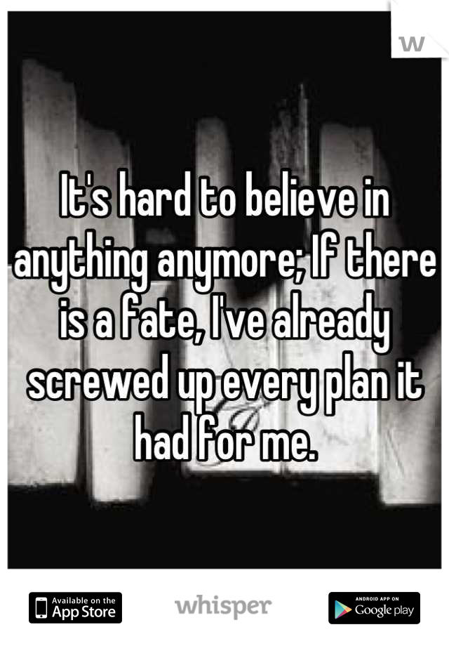 It's hard to believe in anything anymore; If there is a fate, I've already screwed up every plan it had for me.